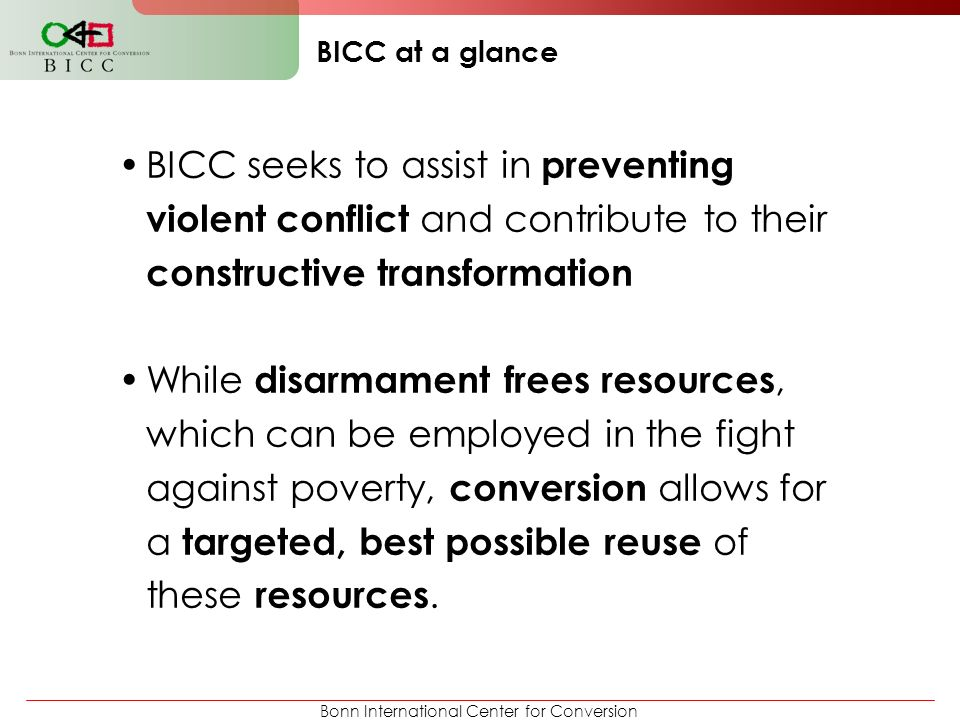 BICC at a glance BICC seeks to assist in preventing violent conflict and contribute to their constructive transformation.