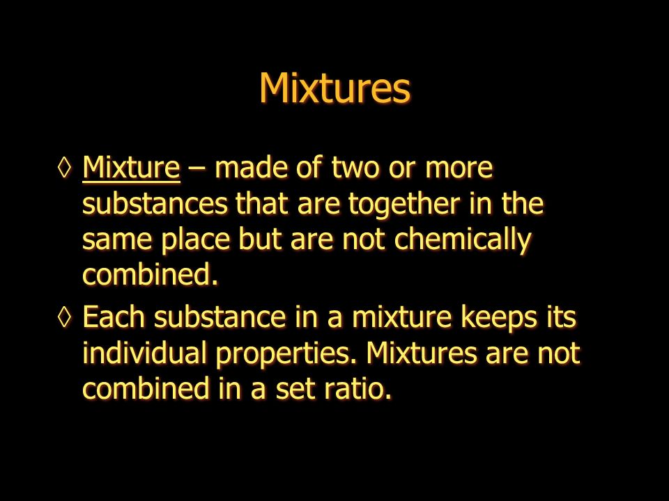 Mixtures Mixture – made of two or more substances that are together in the same place but are not chemically combined.