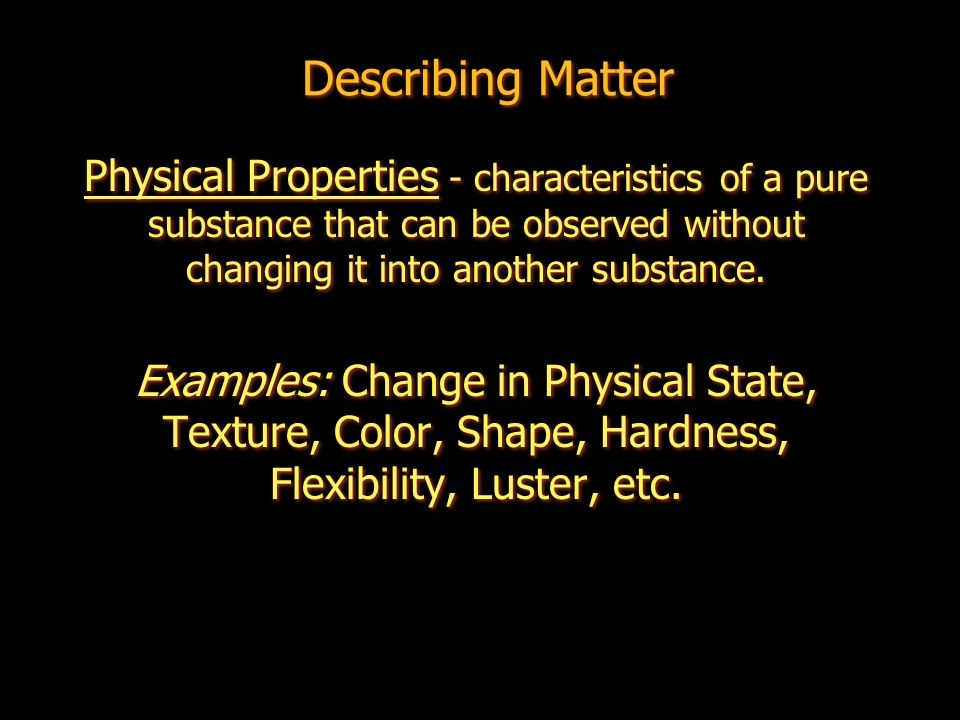 Describing Matter Physical Properties - characteristics of a pure substance that can be observed without changing it into another substance.