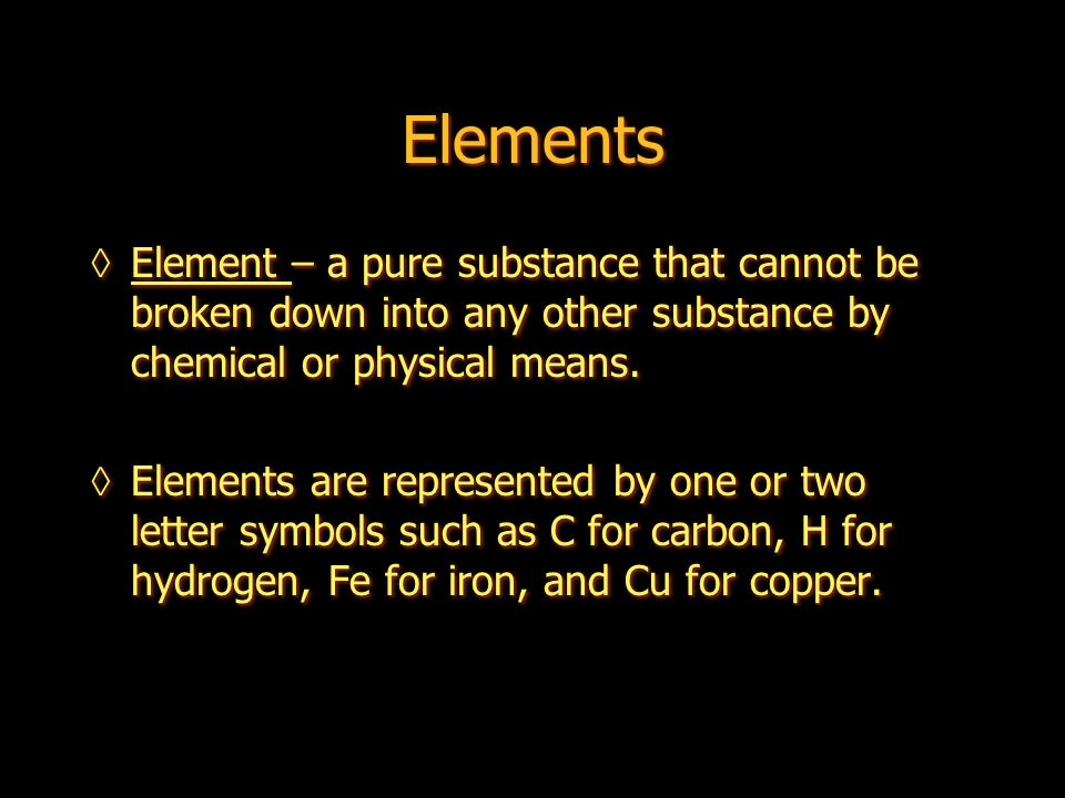 Elements Element – a pure substance that cannot be broken down into any other substance by chemical or physical means.