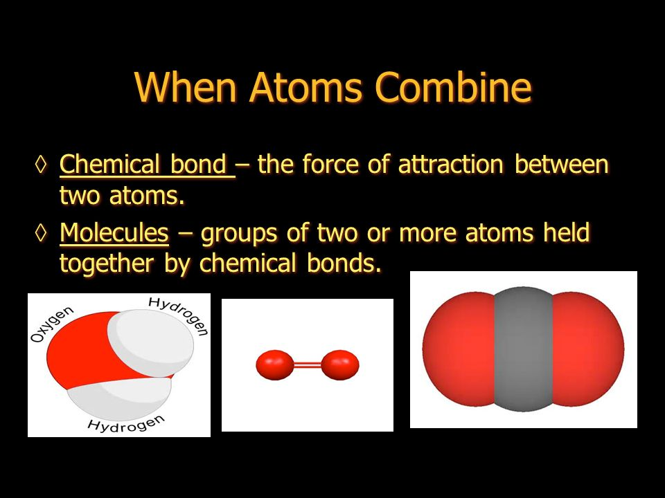 When Atoms Combine Chemical bond – the force of attraction between two atoms.