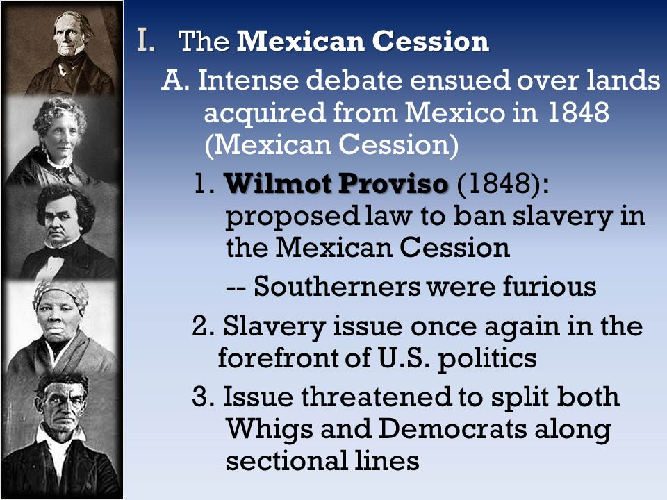 wilmot proviso Proposal brought forward by pennsylvania congressman david wilmot that stipulated that none of the mexican cession territory would be allowed to permit slavery out of the arguments for this proviso came the compromise of 1850.