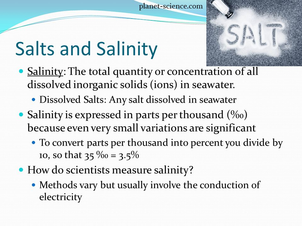 planet-science.com Salts and Salinity. Salinity: The total quantity or concentration of all dissolved inorganic solids (ions) in seawater.