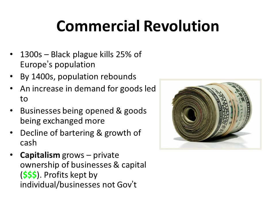 "the commercial revolution Commercial revolution (16th century: approx 1500-1700) significance: brought about age of discovery and exploration causes population growth: 60 million in 1400 75 million in 1500 100 million in 1600 ""price revolution"": (long slow upward trend) increased food prices, increased volume of money, influx of gold & silver from the new world."