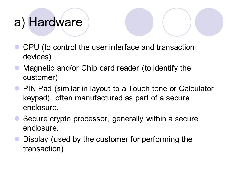 a) Hardware CPU (to control the user interface and transaction devices) Magnetic and/or Chip card reader (to identify the customer)