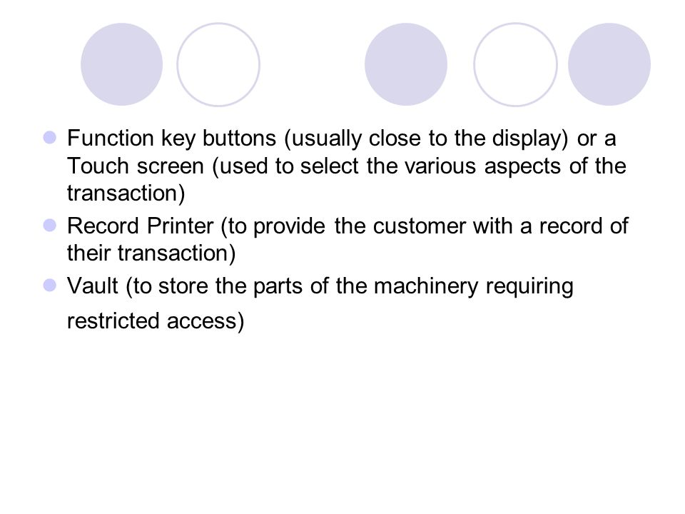 Function key buttons (usually close to the display) or a Touch screen (used to select the various aspects of the transaction)