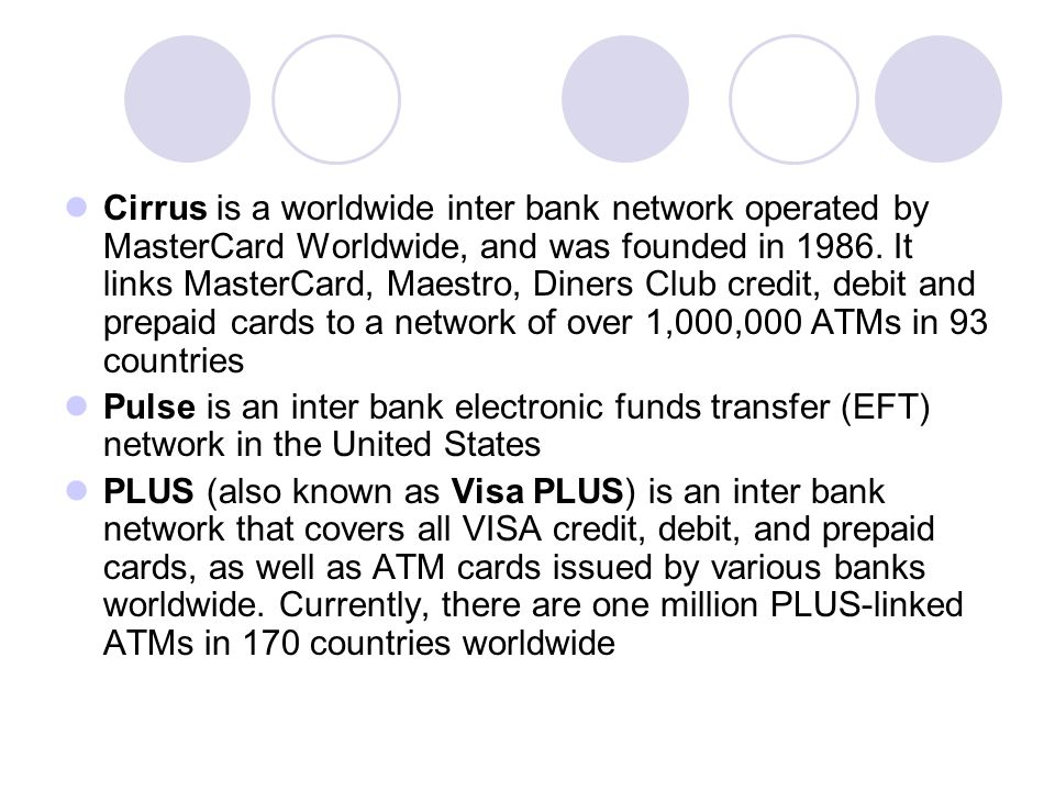 Cirrus is a worldwide inter bank network operated by MasterCard Worldwide, and was founded in 1986. It links MasterCard, Maestro, Diners Club credit, debit and prepaid cards to a network of over 1,000,000 ATMs in 93 countries