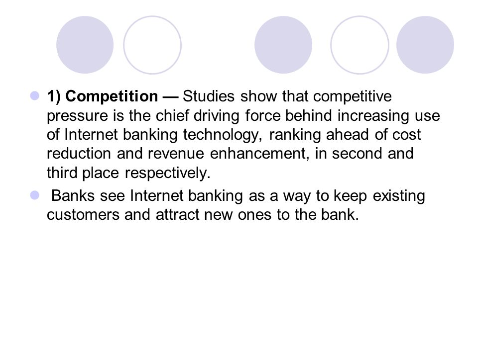 1) Competition — Studies show that competitive pressure is the chief driving force behind increasing use of Internet banking technology, ranking ahead of cost reduction and revenue enhancement, in second and third place respectively.