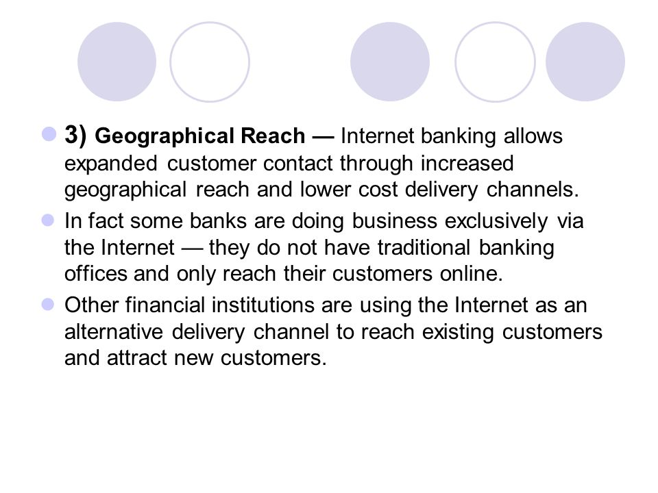 3) Geographical Reach — Internet banking allows expanded customer contact through increased geographical reach and lower cost delivery channels.