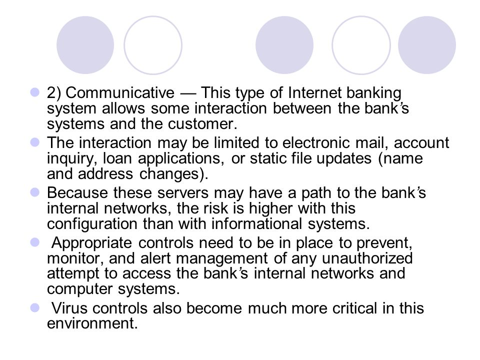 2) Communicative — This type of Internet banking system allows some interaction between the bank's systems and the customer.