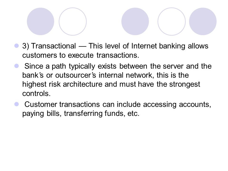 3) Transactional — This level of Internet banking allows customers to execute transactions.