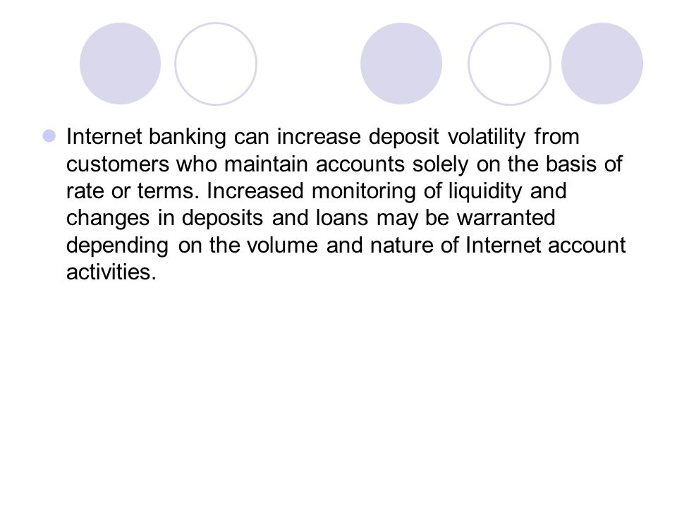 Internet banking can increase deposit volatility from customers who maintain accounts solely on the basis of rate or terms.