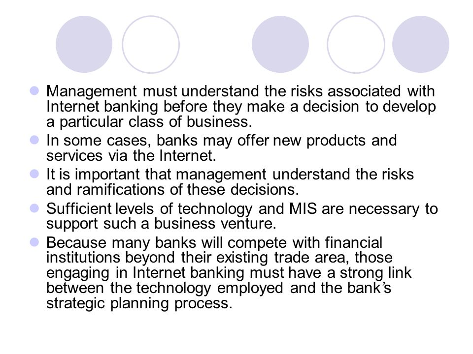 Management must understand the risks associated with Internet banking before they make a decision to develop a particular class of business.