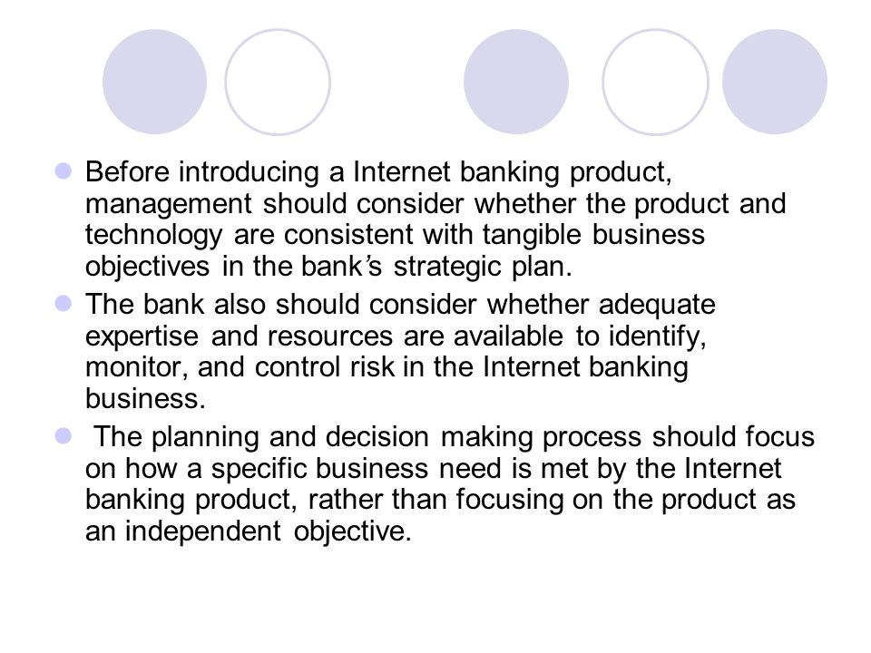 Before introducing a Internet banking product, management should consider whether the product and technology are consistent with tangible business objectives in the bank's strategic plan.