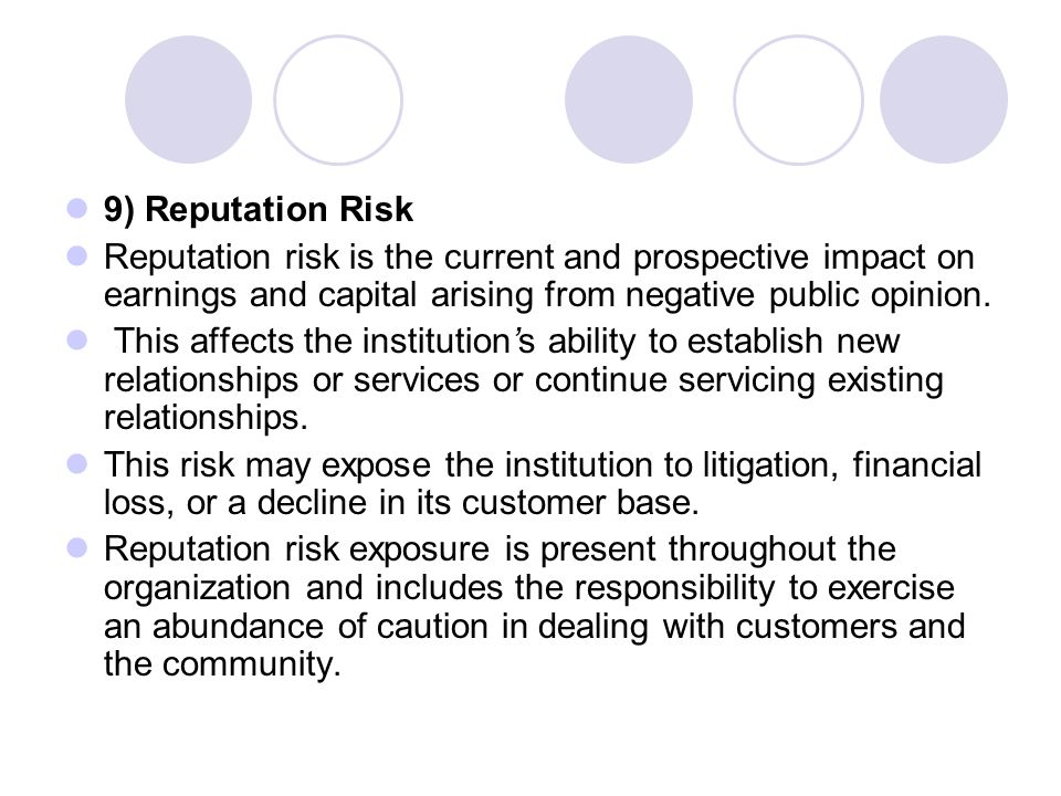 9) Reputation Risk Reputation risk is the current and prospective impact on earnings and capital arising from negative public opinion.