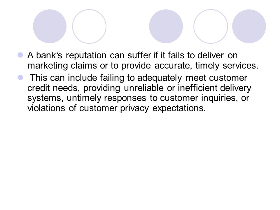 A bank's reputation can suffer if it fails to deliver on marketing claims or to provide accurate, timely services.
