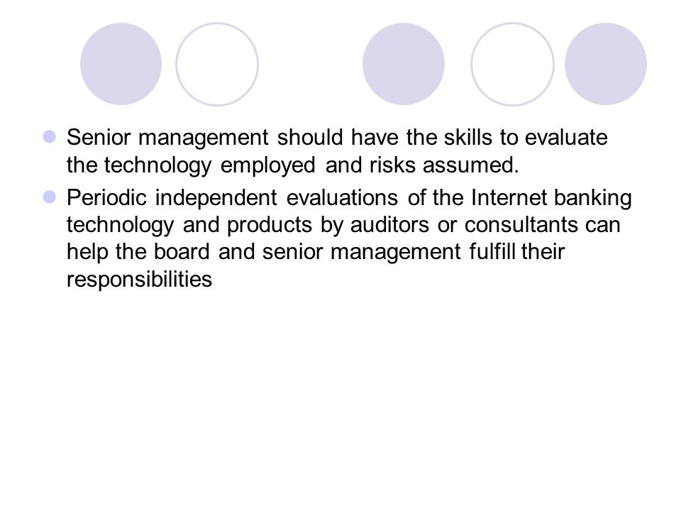 Senior management should have the skills to evaluate the technology employed and risks assumed.