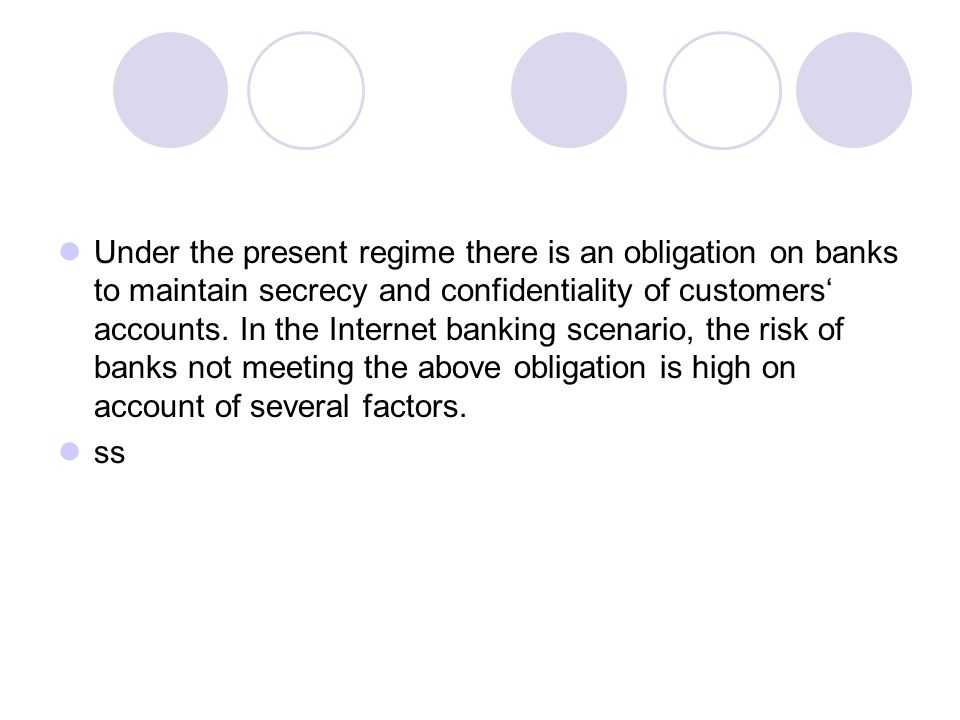 Under the present regime there is an obligation on banks to maintain secrecy and confidentiality of customers' accounts. In the Internet banking scenario, the risk of banks not meeting the above obligation is high on account of several factors.