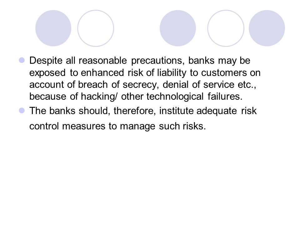 Despite all reasonable precautions, banks may be exposed to enhanced risk of liability to customers on account of breach of secrecy, denial of service etc., because of hacking/ other technological failures.