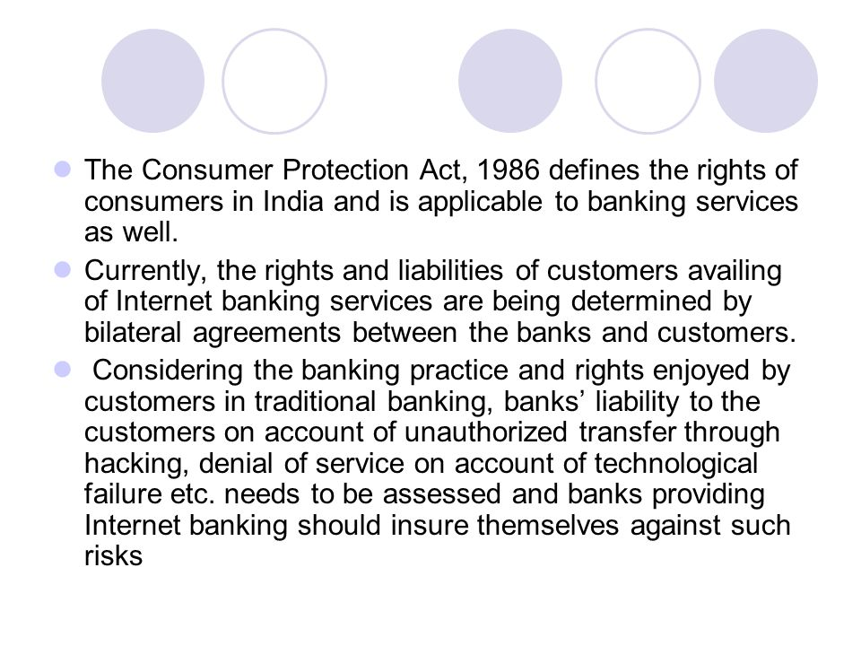 The Consumer Protection Act, 1986 defines the rights of consumers in India and is applicable to banking services as well.