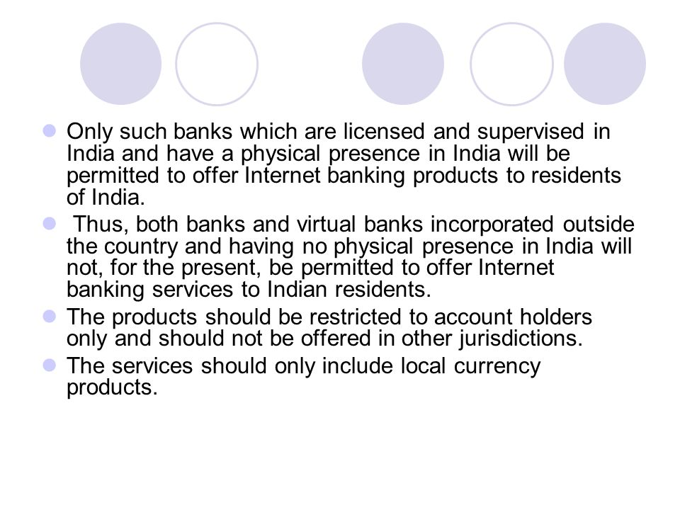 Only such banks which are licensed and supervised in India and have a physical presence in India will be permitted to offer Internet banking products to residents of India.