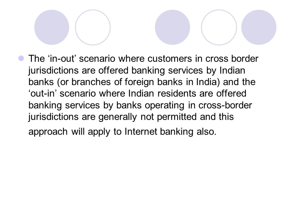 The 'in-out' scenario where customers in cross border jurisdictions are offered banking services by Indian banks (or branches of foreign banks in India) and the 'out-in' scenario where Indian residents are offered banking services by banks operating in cross-border jurisdictions are generally not permitted and this approach will apply to Internet banking also.