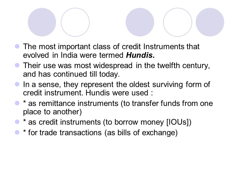The most important class of credit Instruments that evolved in India were termed Hundis.