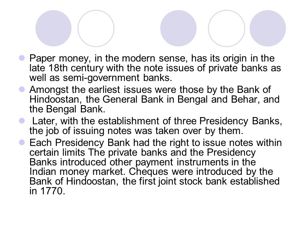 Paper money, in the modern sense, has its origin in the late 18th century with the note issues of private banks as well as semi-government banks.