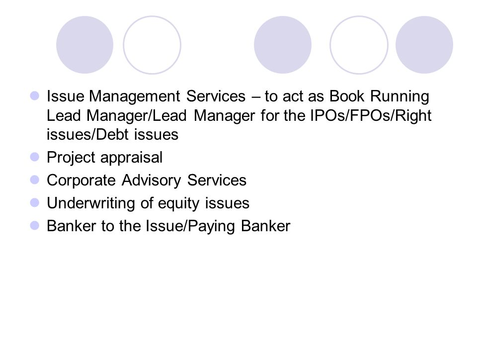Issue Management Services – to act as Book Running Lead Manager/Lead Manager for the IPOs/FPOs/Right issues/Debt issues