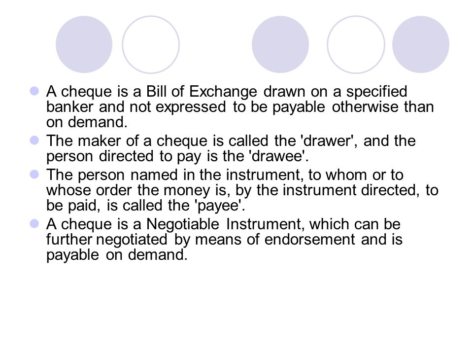 A cheque is a Bill of Exchange drawn on a specified banker and not expressed to be payable otherwise than on demand.