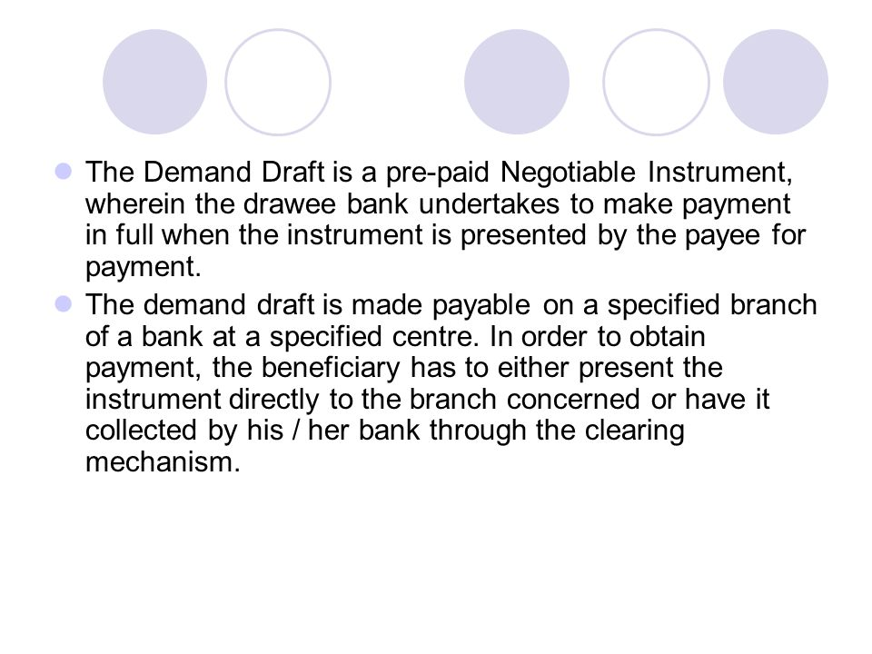 The Demand Draft is a pre-paid Negotiable Instrument, wherein the drawee bank undertakes to make payment in full when the instrument is presented by the payee for payment.
