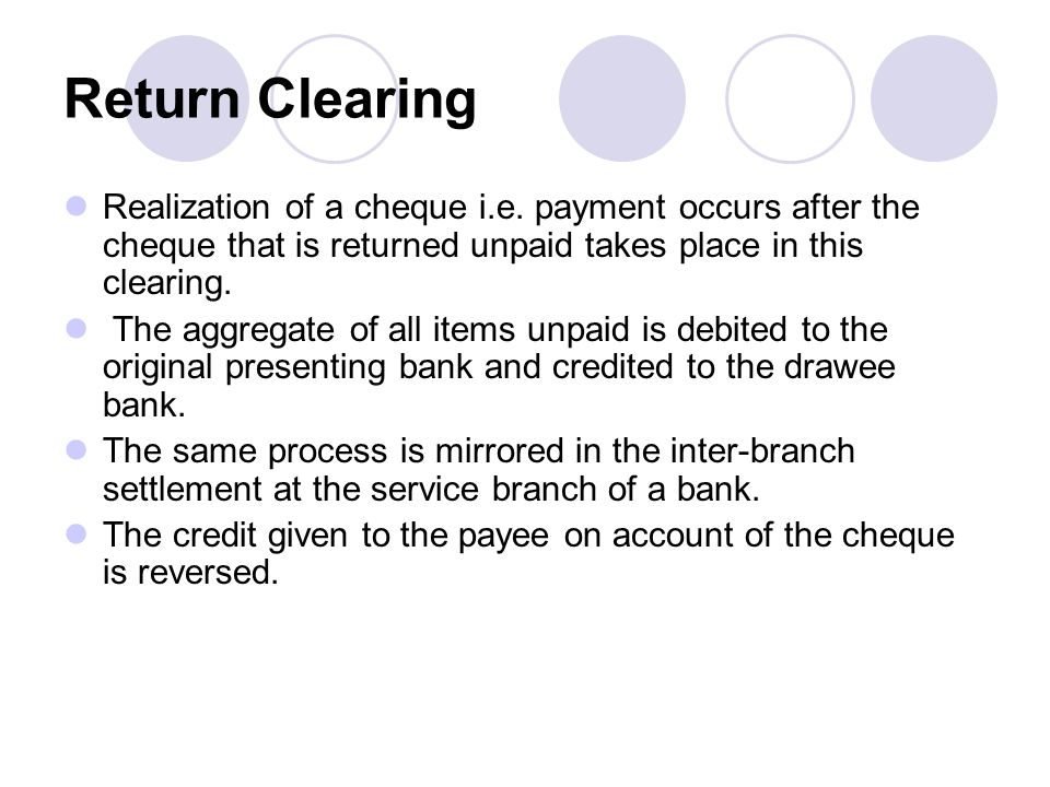 Return Clearing Realization of a cheque i.e. payment occurs after the cheque that is returned unpaid takes place in this clearing.