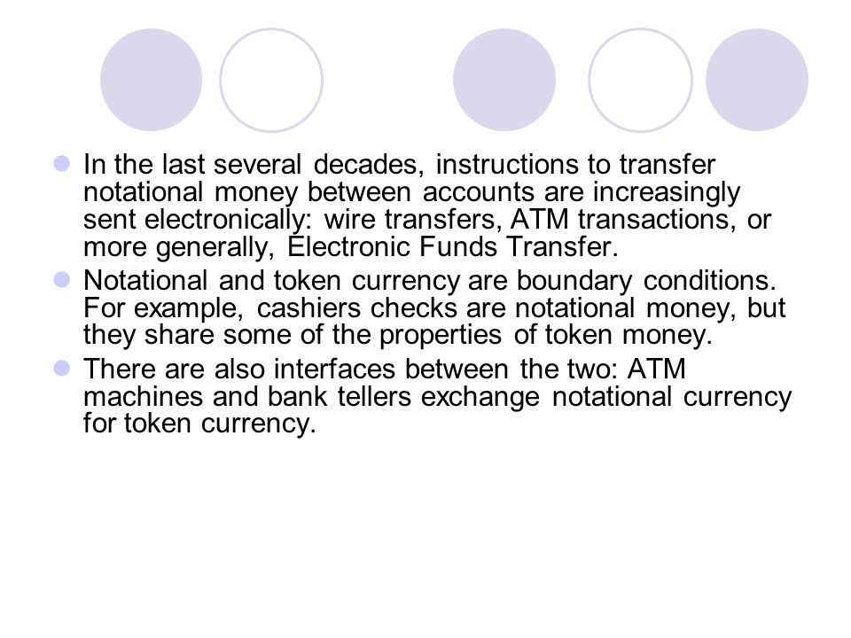 In the last several decades, instructions to transfer notational money between accounts are increasingly sent electronically: wire transfers, ATM transactions, or more generally, Electronic Funds Transfer.