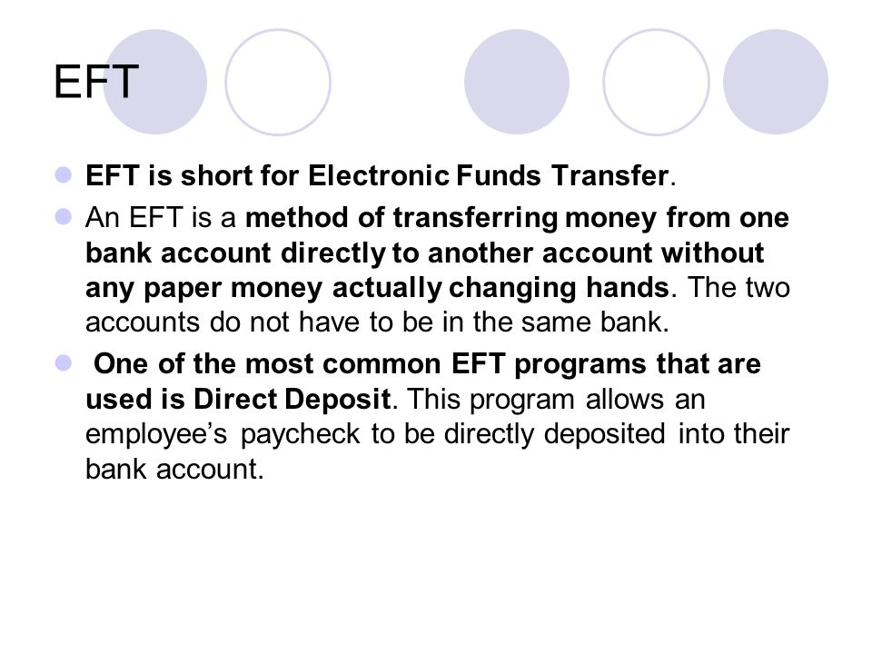 EFT EFT is short for Electronic Funds Transfer.