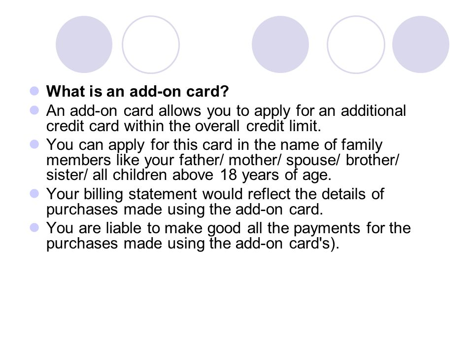 What is an add-on card An add-on card allows you to apply for an additional credit card within the overall credit limit.