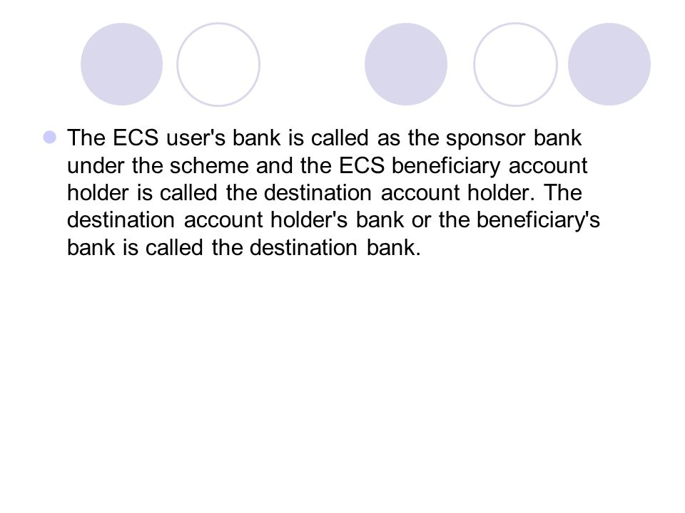 The ECS user s bank is called as the sponsor bank under the scheme and the ECS beneficiary account holder is called the destination account holder.