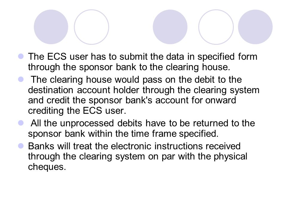 The ECS user has to submit the data in specified form through the sponsor bank to the clearing house.