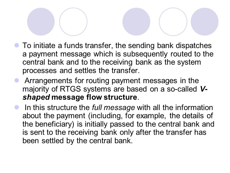 To initiate a funds transfer, the sending bank dispatches a payment message which is subsequently routed to the central bank and to the receiving bank as the system processes and settles the transfer.