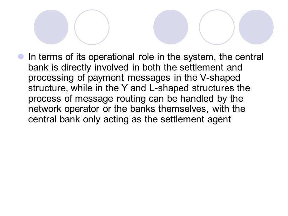 In terms of its operational role in the system, the central bank is directly involved in both the settlement and processing of payment messages in the V-shaped structure, while in the Y and L-shaped structures the process of message routing can be handled by the network operator or the banks themselves, with the central bank only acting as the settlement agent