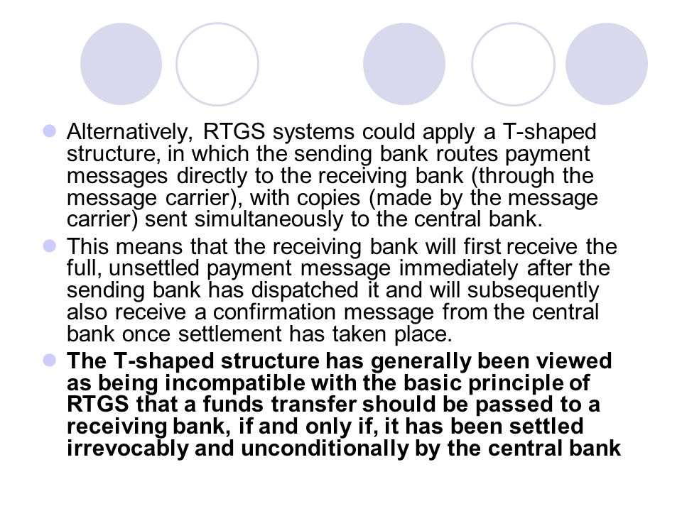 Alternatively, RTGS systems could apply a T-shaped structure, in which the sending bank routes payment messages directly to the receiving bank (through the message carrier), with copies (made by the message carrier) sent simultaneously to the central bank.