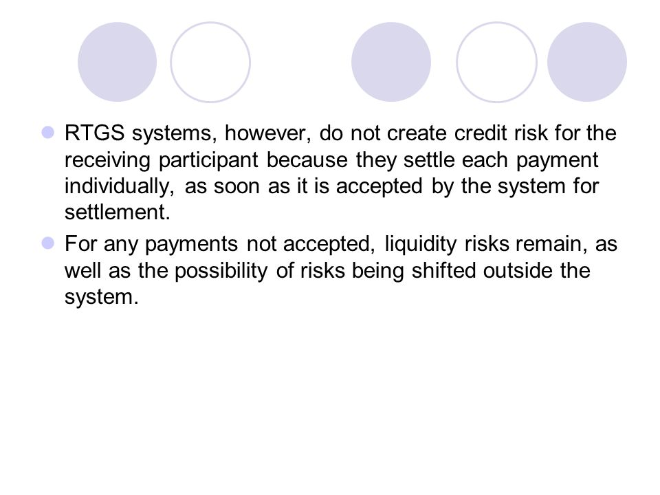 RTGS systems, however, do not create credit risk for the receiving participant because they settle each payment individually, as soon as it is accepted by the system for settlement.