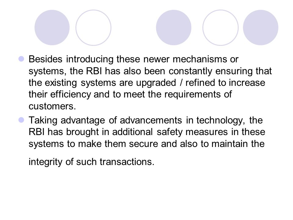 Besides introducing these newer mechanisms or systems, the RBI has also been constantly ensuring that the existing systems are upgraded / refined to increase their efficiency and to meet the requirements of customers.