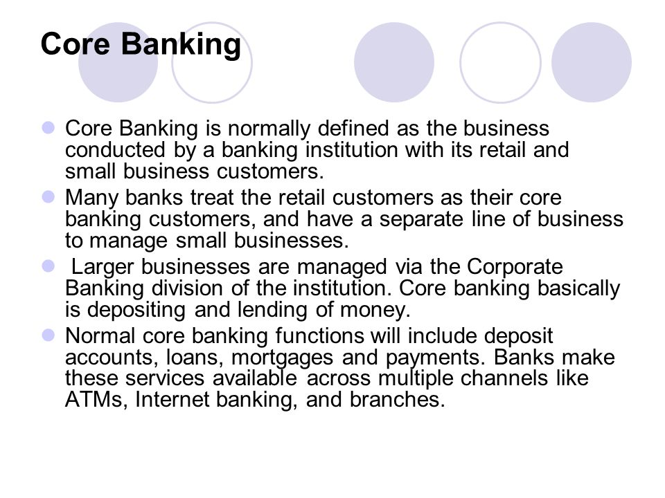 Core Banking Core Banking is normally defined as the business conducted by a banking institution with its retail and small business customers.