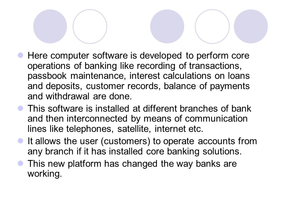 Here computer software is developed to perform core operations of banking like recording of transactions, passbook maintenance, interest calculations on loans and deposits, customer records, balance of payments and withdrawal are done.