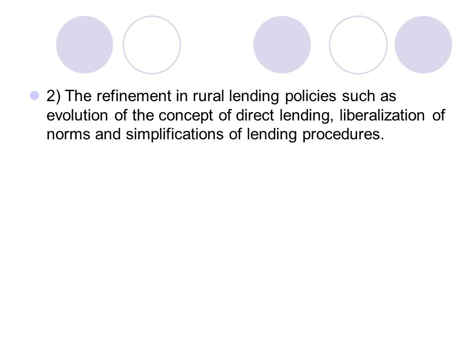 2) The refinement in rural lending policies such as evolution of the concept of direct lending, liberalization of norms and simplifications of lending procedures.