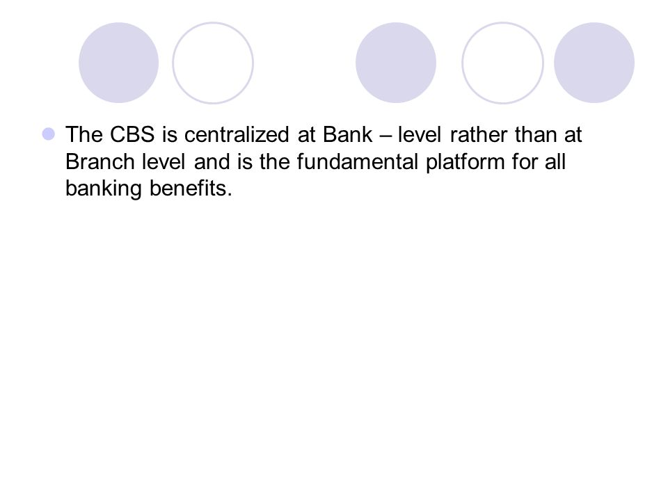 The CBS is centralized at Bank – level rather than at Branch level and is the fundamental platform for all banking benefits.