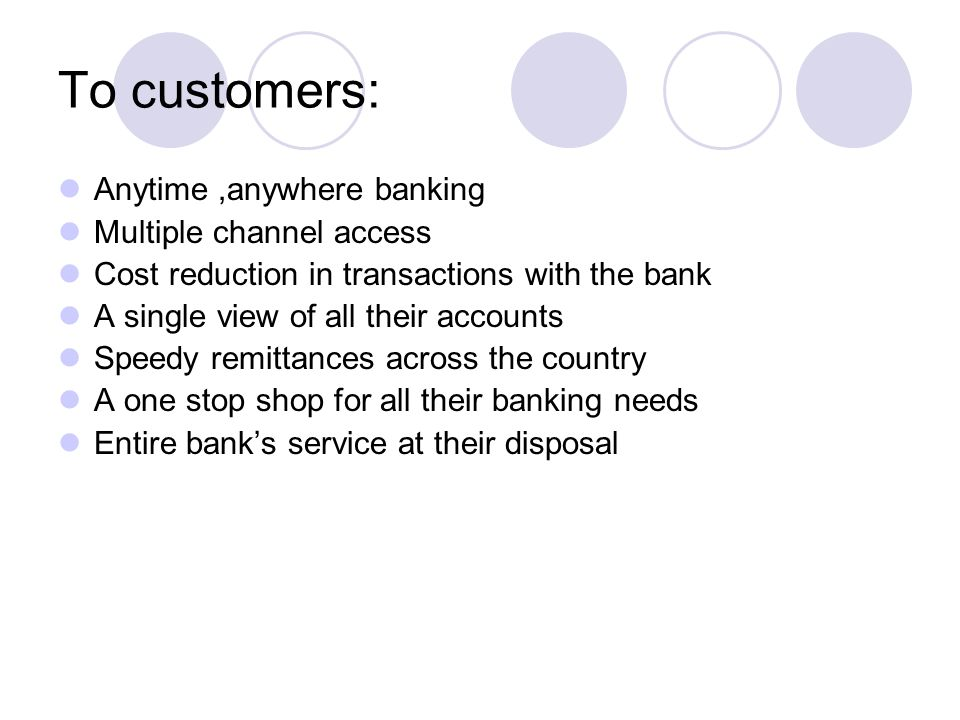 To customers: Anytime ,anywhere banking Multiple channel access
