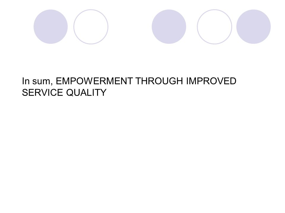 In sum, EMPOWERMENT THROUGH IMPROVED SERVICE QUALITY