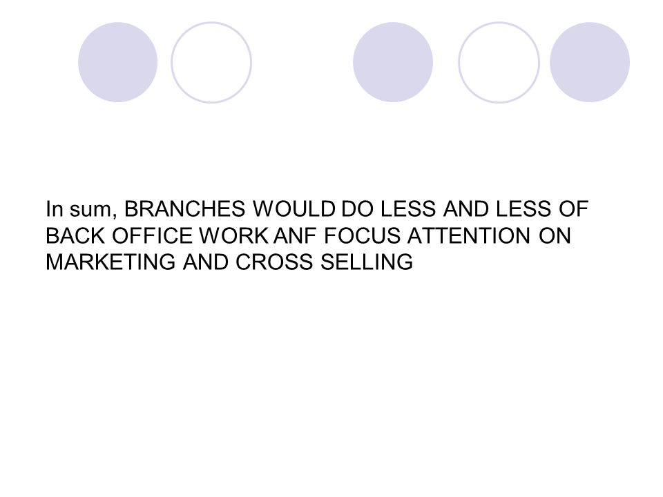 In sum, BRANCHES WOULD DO LESS AND LESS OF BACK OFFICE WORK ANF FOCUS ATTENTION ON MARKETING AND CROSS SELLING