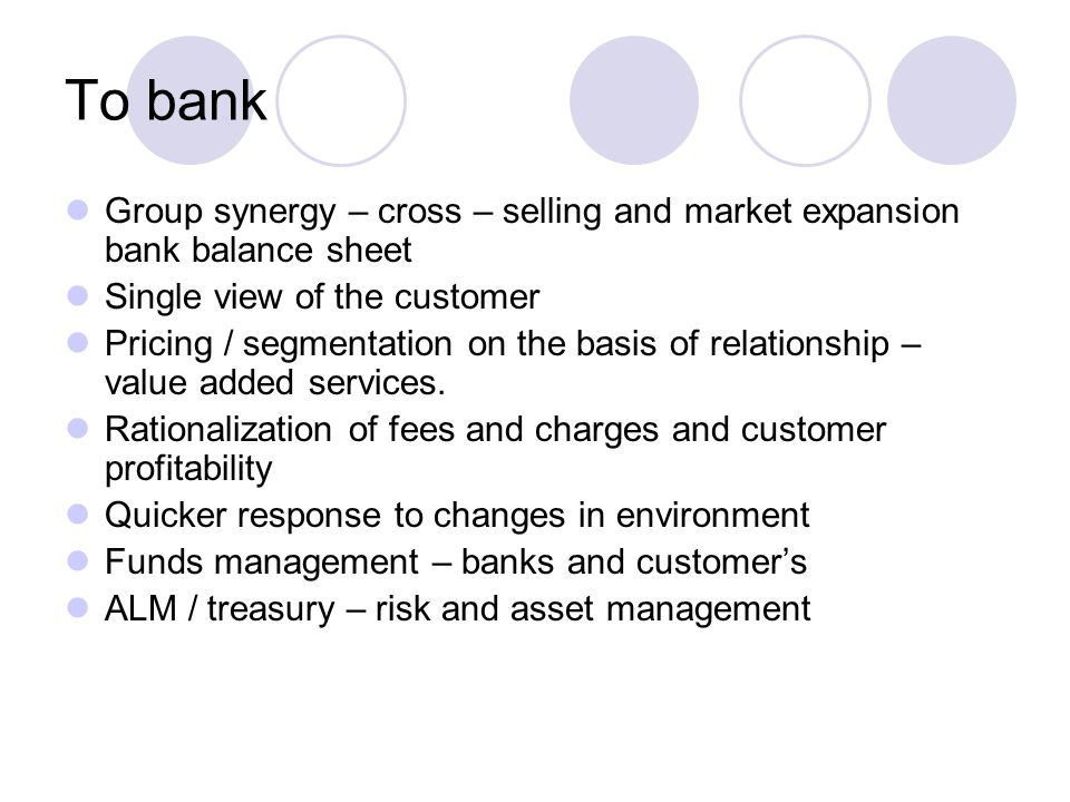To bank Group synergy – cross – selling and market expansion bank balance sheet. Single view of the customer.